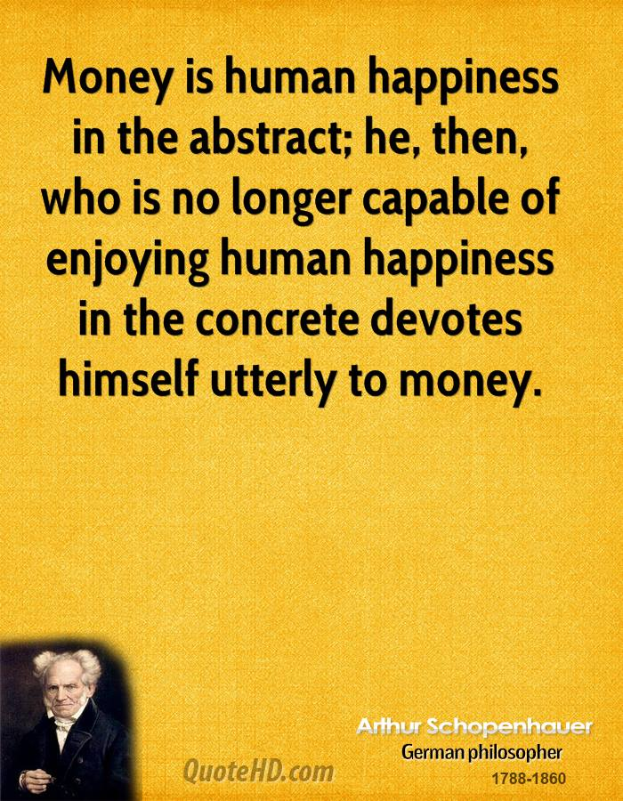 Money is human happiness in the abstract; he, then, who is no longer capable of enjoying human happiness in the concrete devotes himself utterly to money.