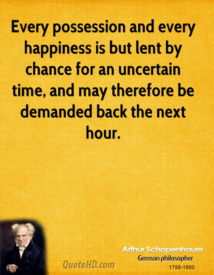 Every possession and every happiness is but lent by chance for an uncertain time, and may therefore be demanded back the next hour.