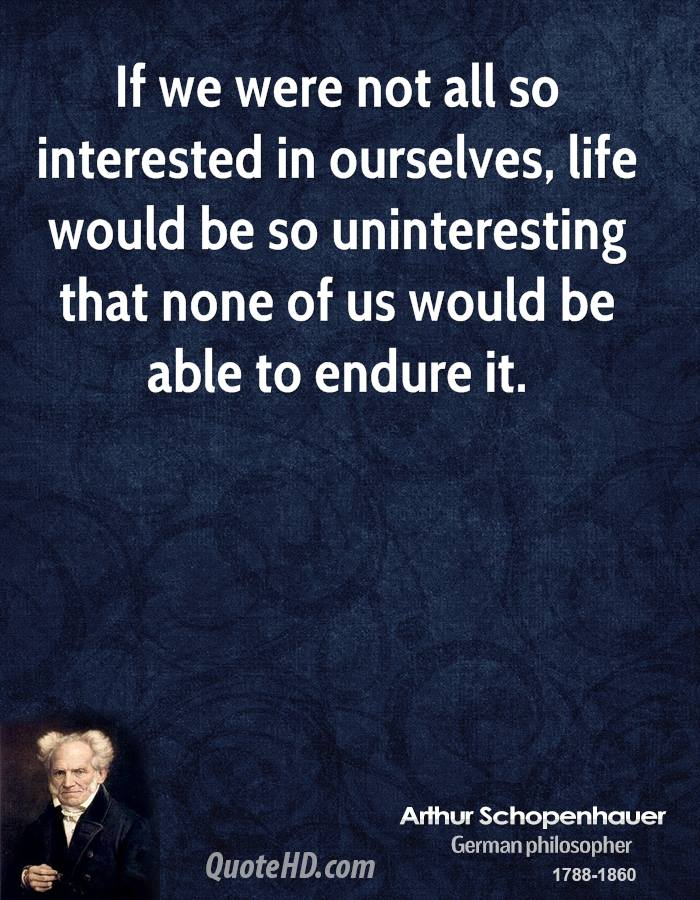 If we were not all so interested in ourselves, life would be so uninteresting that none of us would be able to endure it.