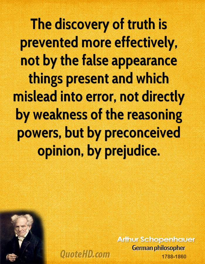 The discovery of truth is prevented more effectively, not by the false appearance things present and which mislead into error, not directly by weakness of the reasoning powers, but by preconceived opinion, by prejudice.