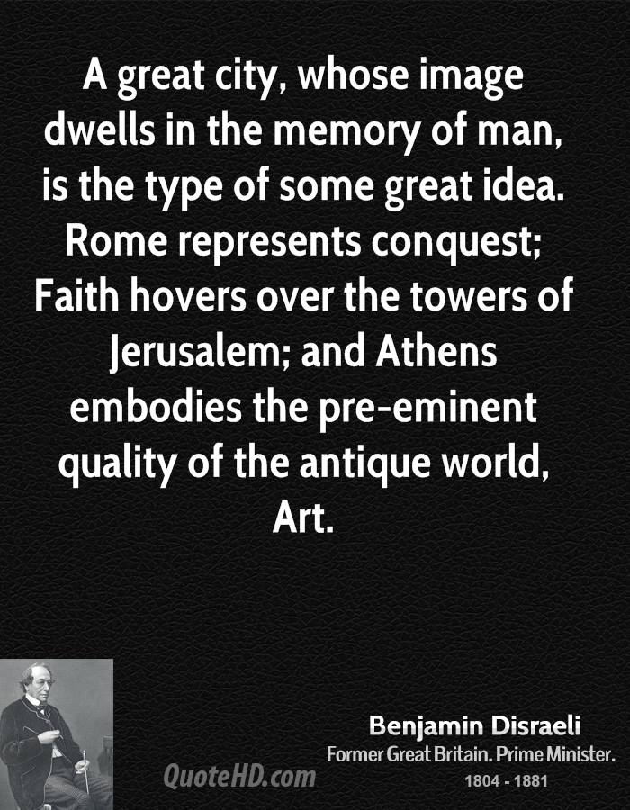 A great city, whose image dwells in the memory of man, is the type of some great idea. Rome represents conquest; Faith hovers over the towers of Jerusalem; and Athens embodies the pre-eminent quality of the antique world, Art.