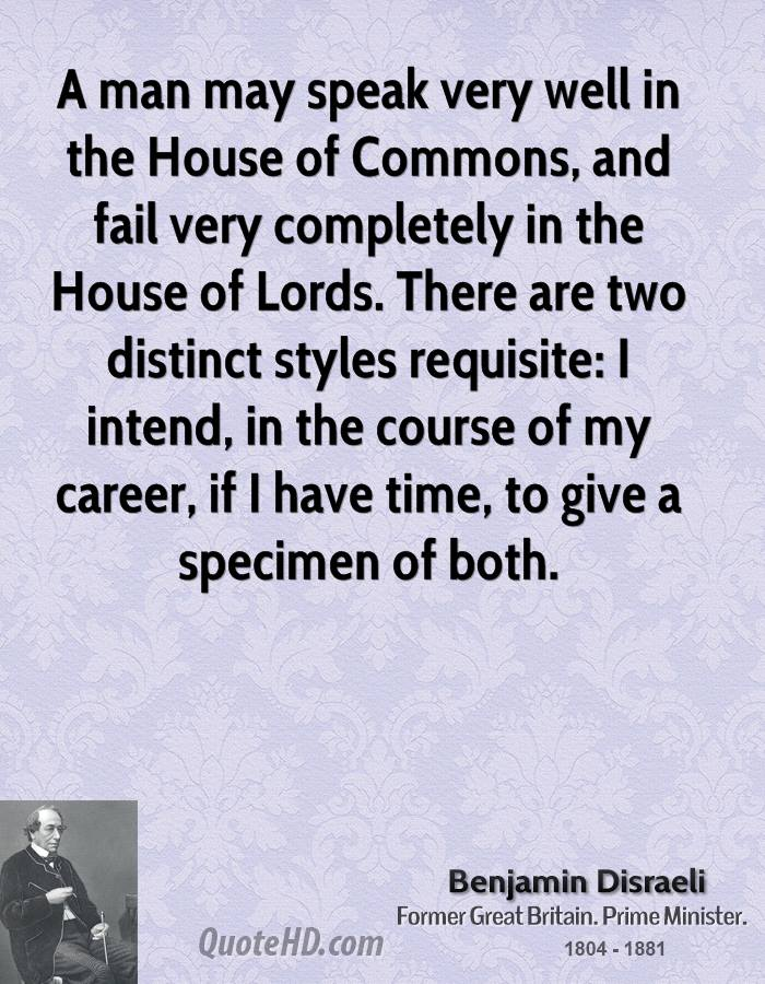 A man may speak very well in the House of Commons, and fail very completely in the House of Lords. There are two distinct styles requisite: I intend, in the course of my career, if I have time, to give a specimen of both.