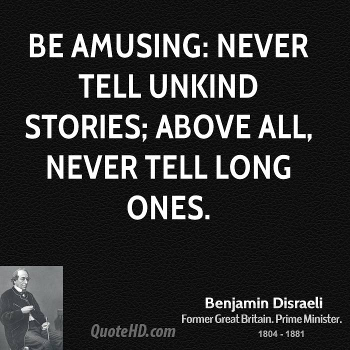 Be amusing: never tell unkind stories; above all, never tell long ones.