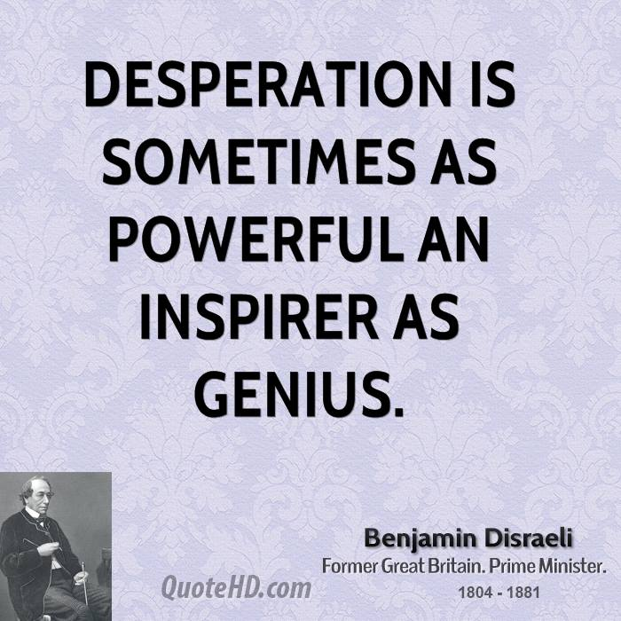 Desperation is sometimes as powerful an inspirer as genius.