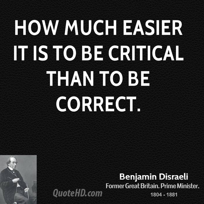 How much easier it is to be critical than to be correct.