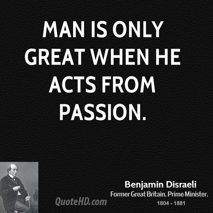 Man is only great when he acts from passion.