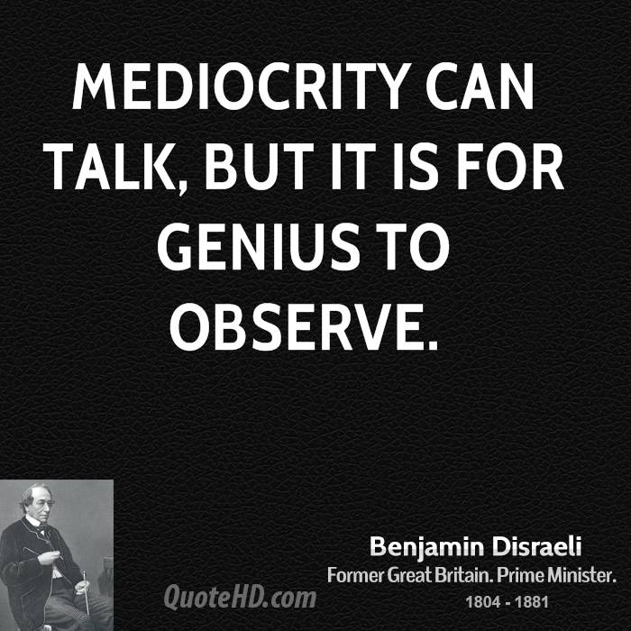 Mediocrity can talk, but it is for genius to observe.