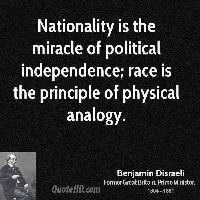 Nationality is the miracle of political independence; race is the principle of physical analogy.