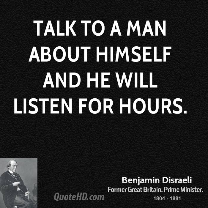 Talk to a man about himself and he will listen for hours.