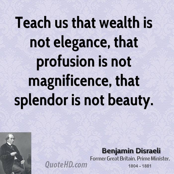 Teach us that wealth is not elegance, that profusion is not magnificence, that splendor is not beauty.
