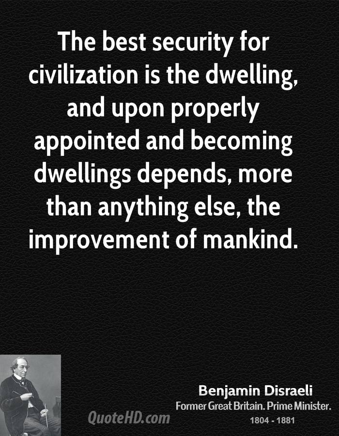 The best security for civilization is the dwelling, and upon properly appointed and becoming dwellings depends, more than anything else, the improvement of mankind.