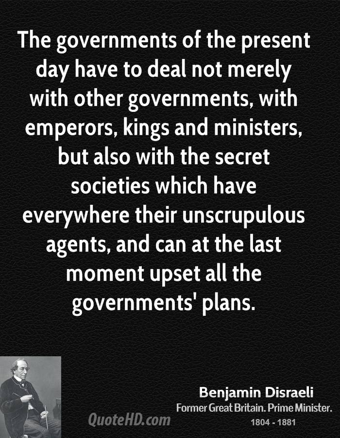 The governments of the present day have to deal not merely with other governments, with emperors, kings and ministers, but also with the secret societies which have everywhere their unscrupulous agents, and can at the last moment upset all the governments' plans.