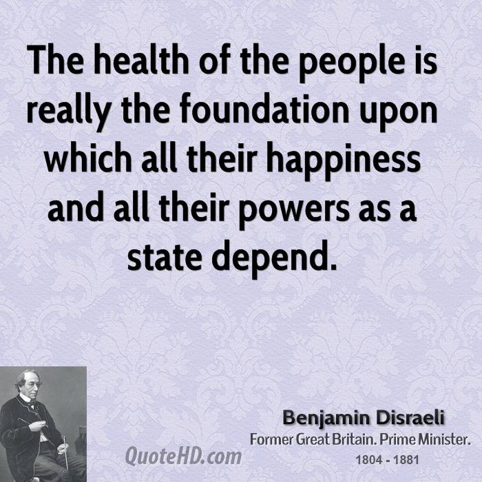 The health of the people is really the foundation upon which all their happiness and all their powers as a state depend.