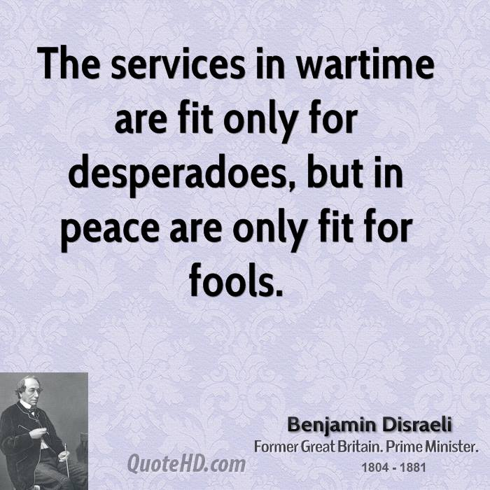 The services in wartime are fit only for desperadoes, but in peace are only fit for fools.