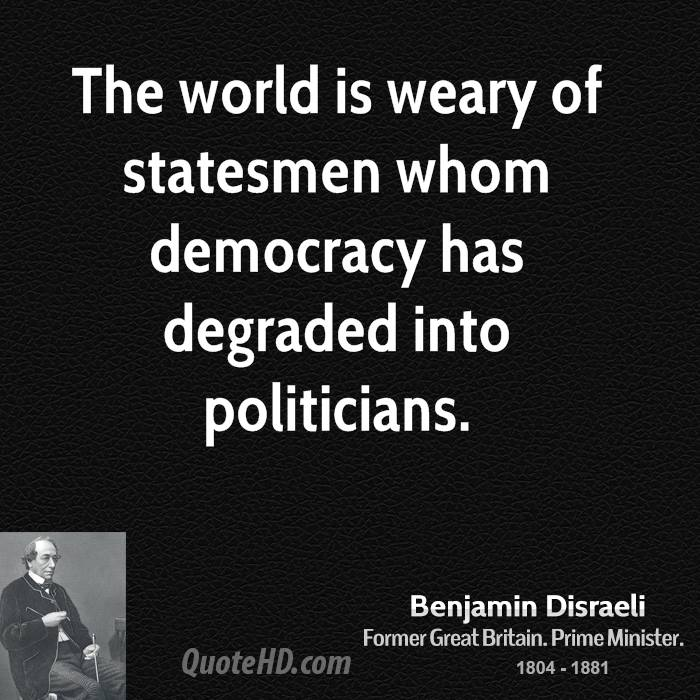 The world is weary of statesmen whom democracy has degraded into politicians.