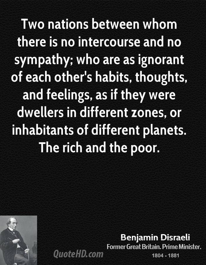 Two nations between whom there is no intercourse and no sympathy; who are as ignorant of each other's habits, thoughts, and feelings, as if they were dwellers in different zones, or inhabitants of different planets. The rich and the poor.