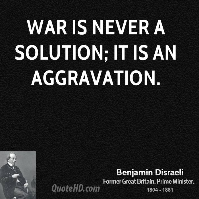 War is never a solution; it is an aggravation.