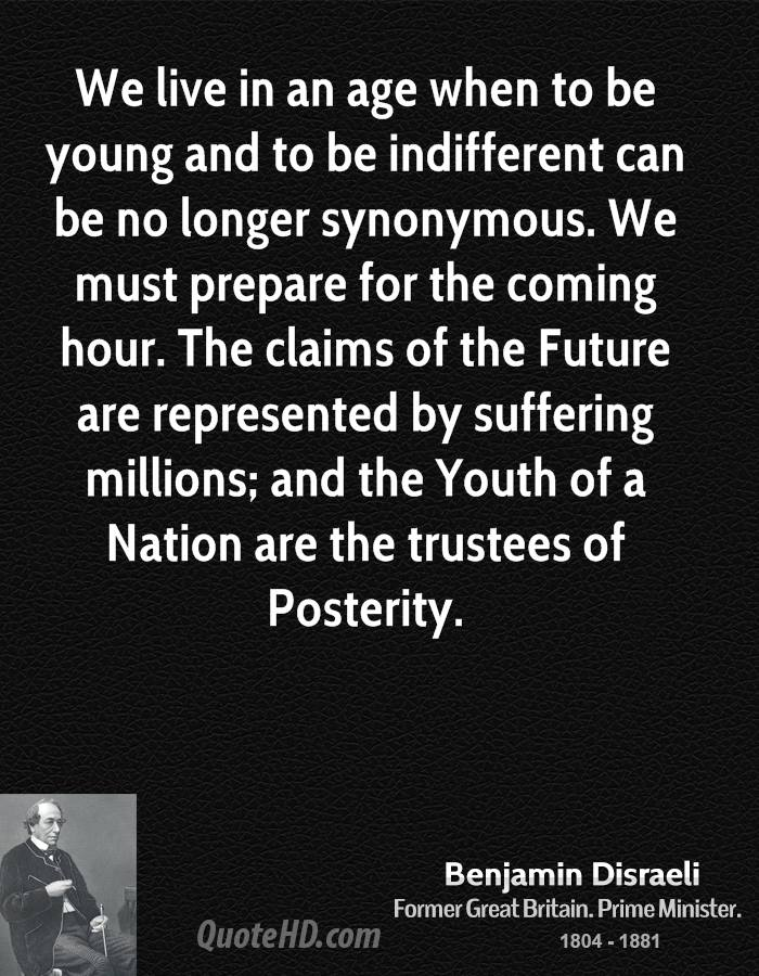 We live in an age when to be young and to be indifferent can be no longer synonymous. We must prepare for the coming hour. The claims of the Future are represented by suffering millions; and the Youth of a Nation are the trustees of Posterity.