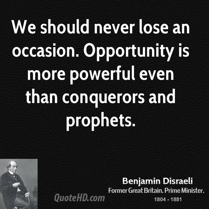 We should never lose an occasion. Opportunity is more powerful even than conquerors and prophets.