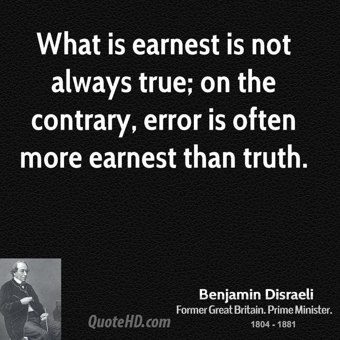 What is earnest is not always true; on the contrary, error is often more earnest than truth.