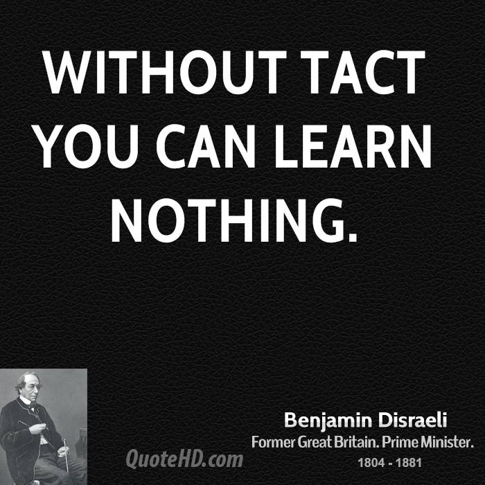 Without tact you can learn nothing.