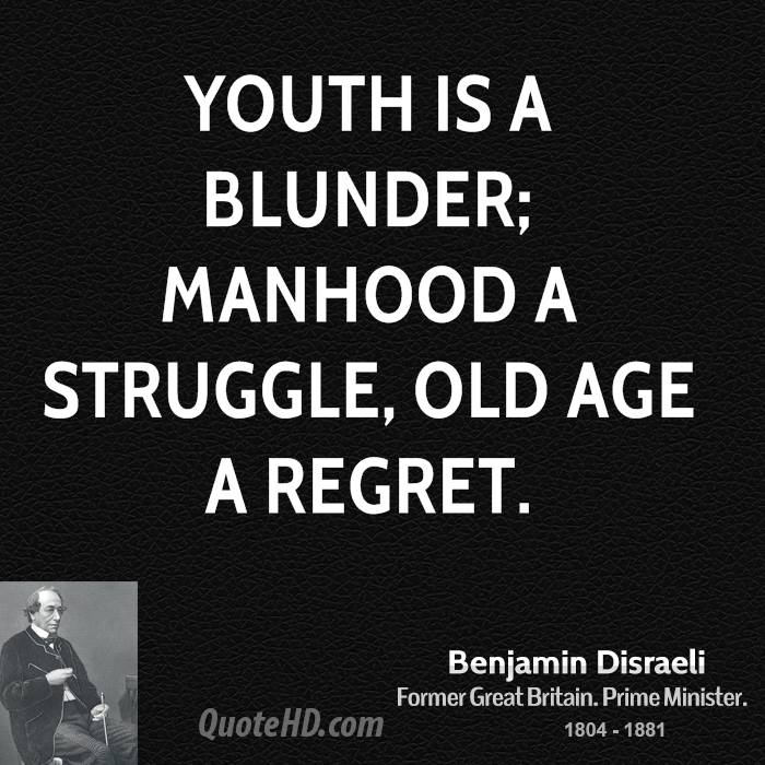Youth is a blunder; Manhood a struggle, Old Age a regret.