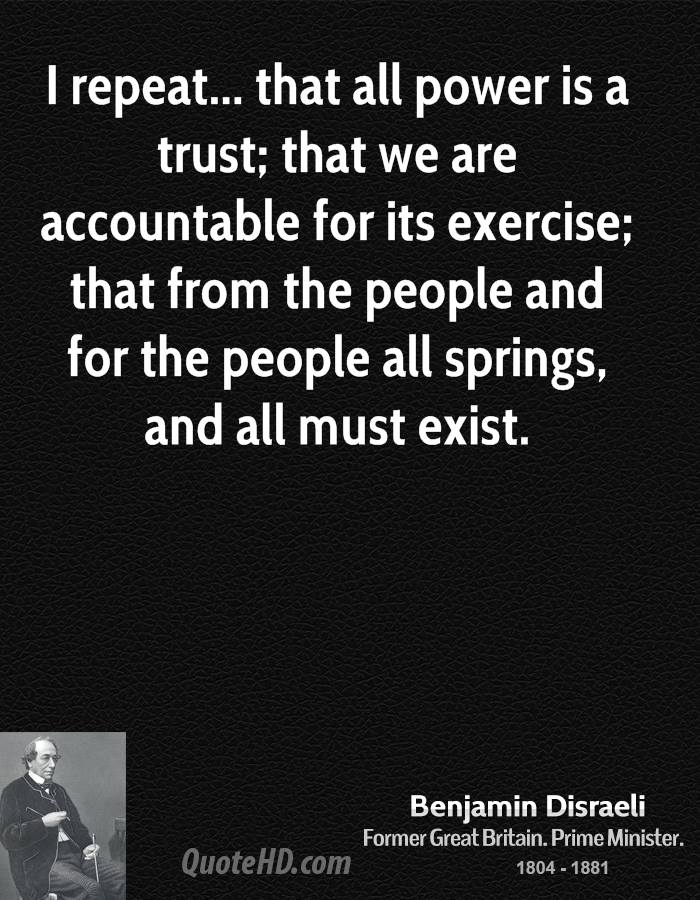 I repeat... that all power is a trust; that we are accountable for its exercise; that from the people and for the people all springs, and all must exist.