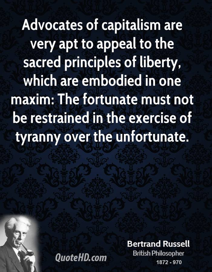 Advocates of capitalism are very apt to appeal to the sacred principles of liberty, which are embodied in one maxim: The fortunate must not be restrained in the exercise of tyranny over the unfortunate.