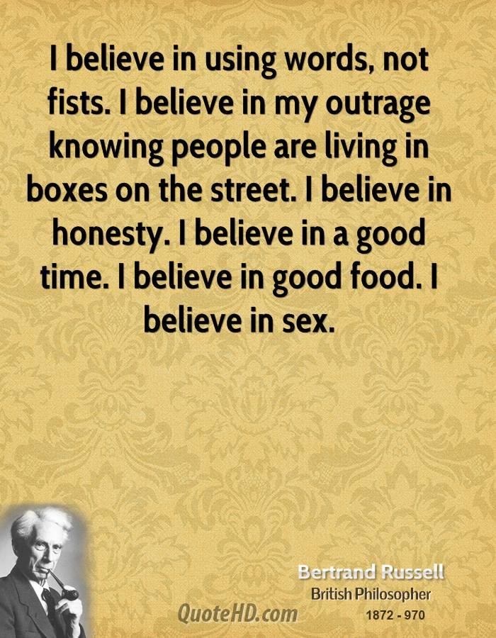 I believe in using words, not fists. I believe in my outrage knowing people are living in boxes on the street. I believe in honesty. I believe in a good time. I believe in good food. I believe in sex.