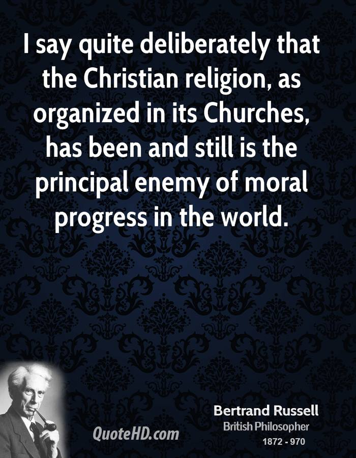 I say quite deliberately that the Christian religion, as organized in its Churches, has been and still is the principal enemy of moral progress in the world.