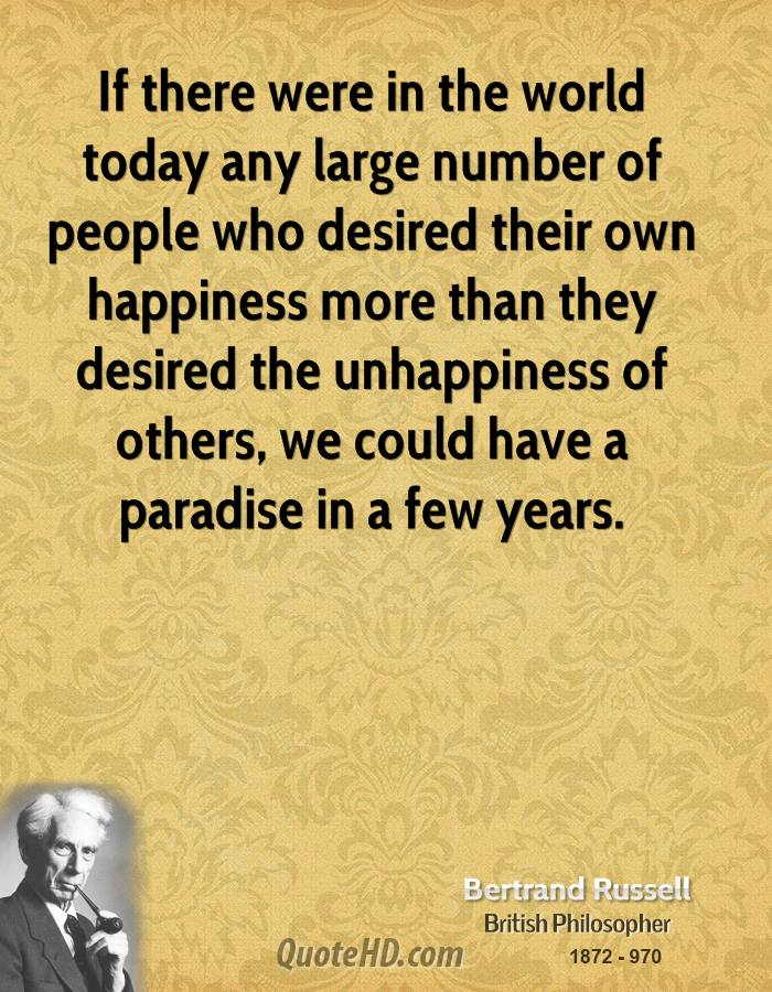 If there were in the world today any large number of people who desired their own happiness more than they desired the unhappiness of others, we could have a paradise in a few years.