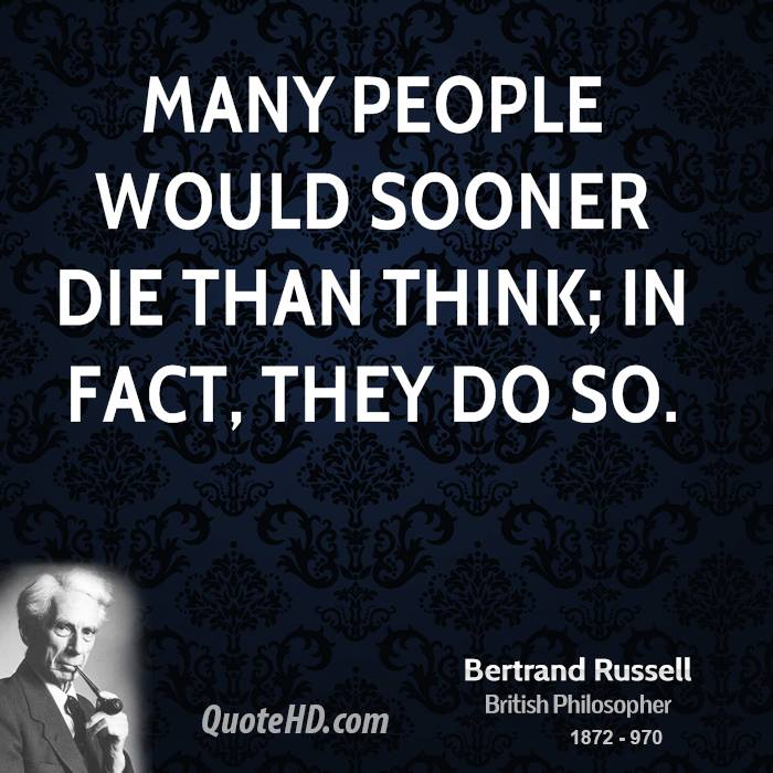 Many people would sooner die than think; in fact, they do so.