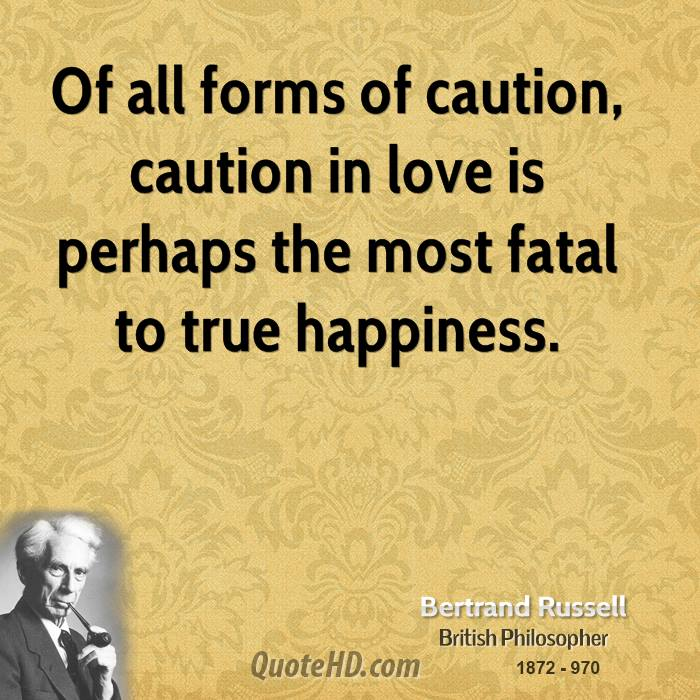 Of all forms of caution, caution in love is perhaps the most fatal to true happiness.