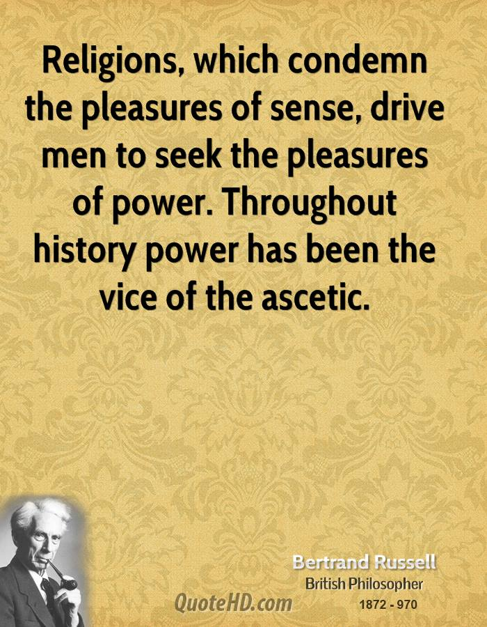 Religions, which condemn the pleasures of sense, drive men to seek the pleasures of power. Throughout history power has been the vice of the ascetic.