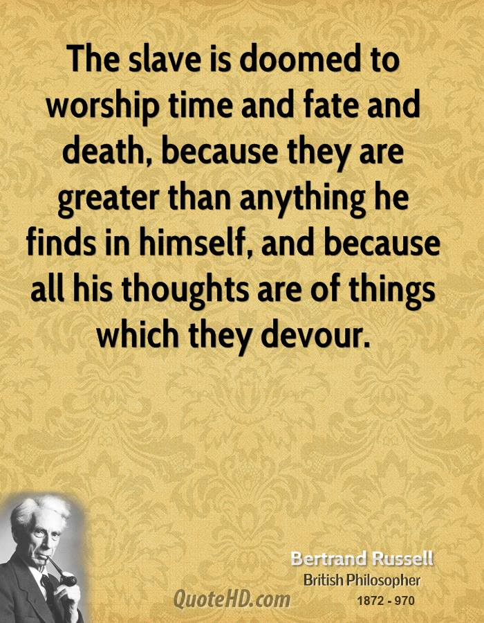 The slave is doomed to worship time and fate and death, because they are greater than anything he finds in himself, and because all his thoughts are of things which they devour.