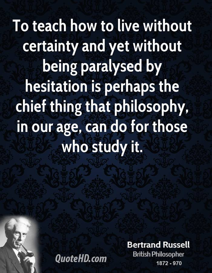 To teach how to live without certainty and yet without being paralysed by hesitation is perhaps the chief thing that philosophy, in our age, can do for those who study it.