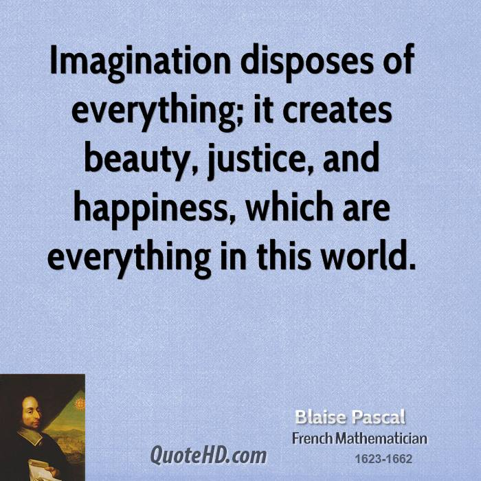 Imagination disposes of everything; it creates beauty, justice, and happiness, which are everything in this world.