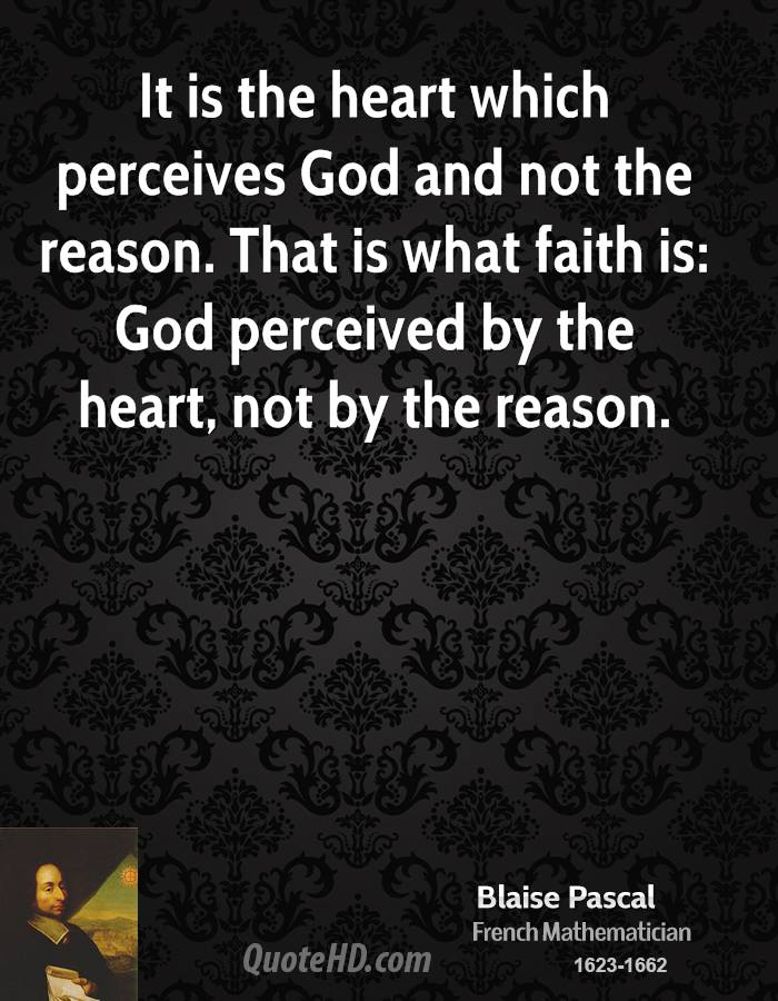 It is the heart which perceives God and not the reason. That is what faith is: God perceived by the heart, not by the reason.