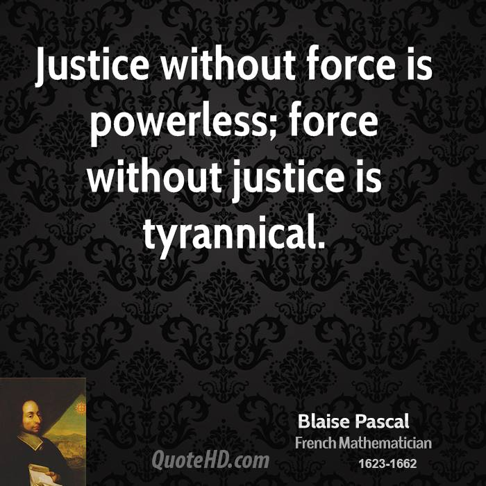 Justice without force is powerless; force without justice is tyrannical.