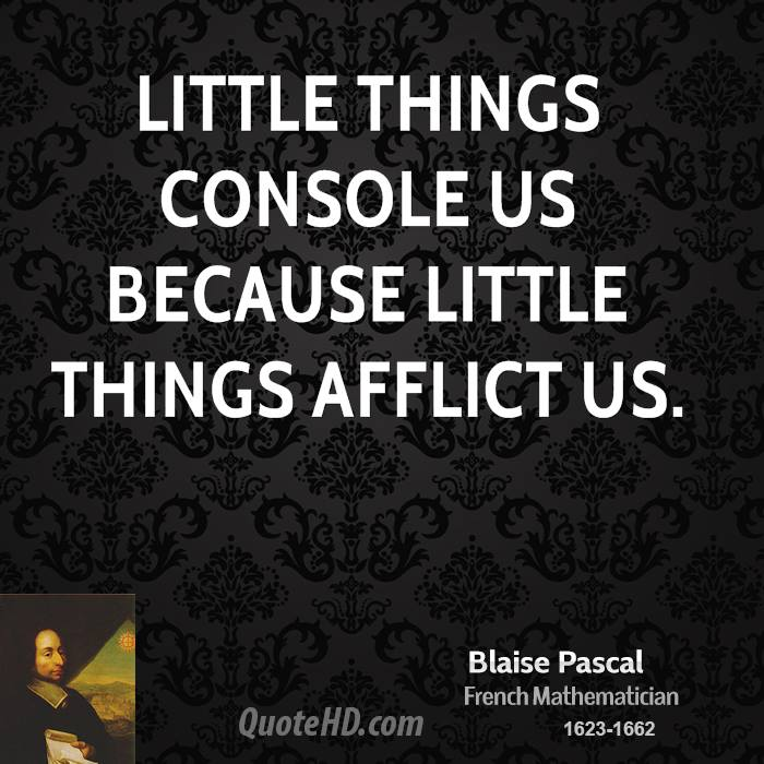 Little things console us because little things afflict us.