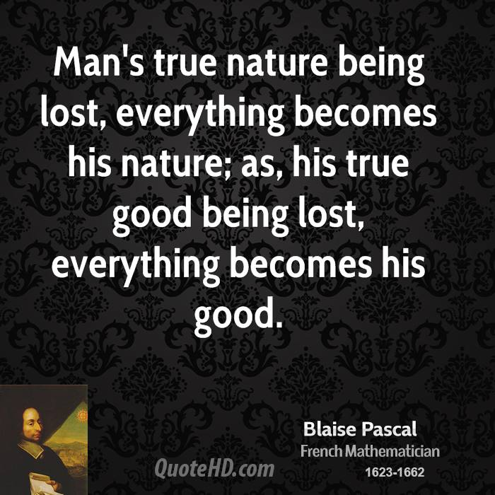 Man's true nature being lost, everything becomes his nature; as, his true good being lost, everything becomes his good.