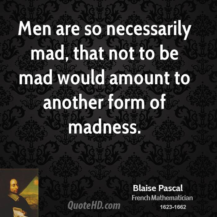 Men are so necessarily mad, that not to be mad would amount to another form of madness.