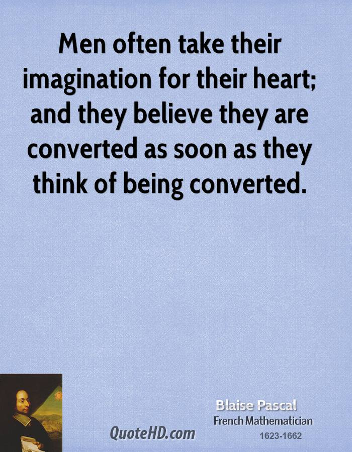 Men often take their imagination for their heart; and they believe they are converted as soon as they think of being converted.