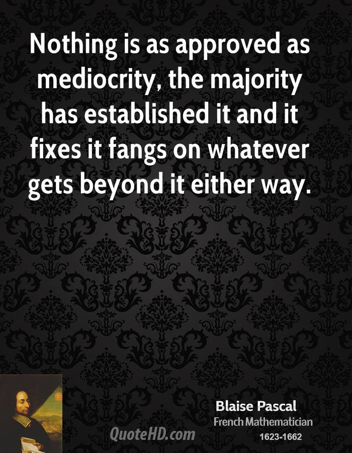 Nothing is as approved as mediocrity, the majority has established it and it fixes it fangs on whatever gets beyond it either way.