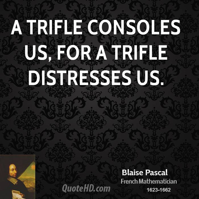 A trifle consoles us, for a trifle distresses us.