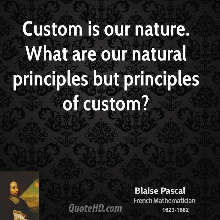Custom is our nature. What are our natural principles but principles of custom?