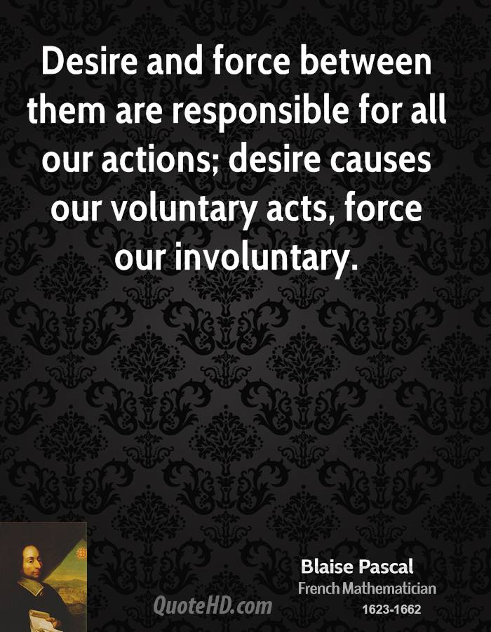 Desire and force between them are responsible for all our actions; desire causes our voluntary acts, force our involuntary.