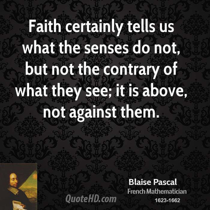 Faith certainly tells us what the senses do not, but not the contrary of what they see; it is above, not against them.