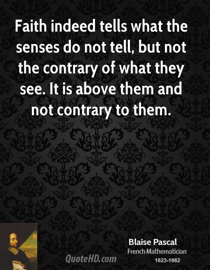 Faith indeed tells what the senses do not tell, but not the contrary of what they see. It is above them and not contrary to them.