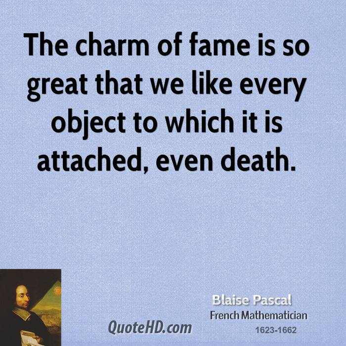 The charm of fame is so great that we like every object to which it is attached, even death.